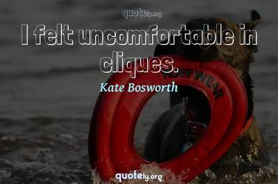 Photo Quote of I felt uncomfortable in cliques.