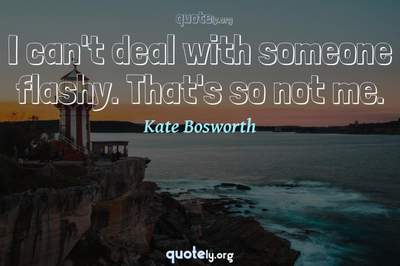 Photo Quote of I can't deal with someone flashy. That's so not me.