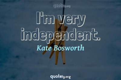 Photo Quote of I'm very independent.