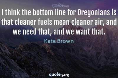Photo Quote of I think the bottom line for Oregonians is that cleaner fuels mean cleaner air, and we need that, and we want that.