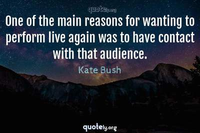 Photo Quote of One of the main reasons for wanting to perform live again was to have contact with that audience.