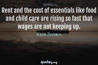 Photo Quote of Rent and the cost of essentials like food and child care are rising so fast that wages are not keeping up.