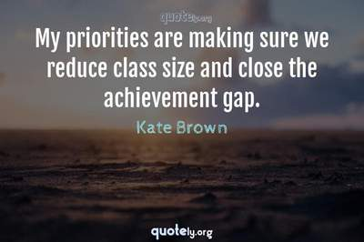 Photo Quote of My priorities are making sure we reduce class size and close the achievement gap.