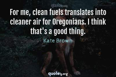 Photo Quote of For me, clean fuels translates into cleaner air for Oregonians. I think that's a good thing.