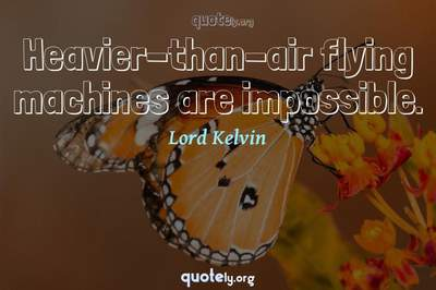 Photo Quote of Heavier-than-air flying machines are impossible.