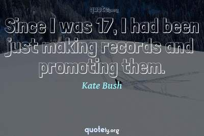 Photo Quote of Since I was 17, I had been just making records and promoting them.