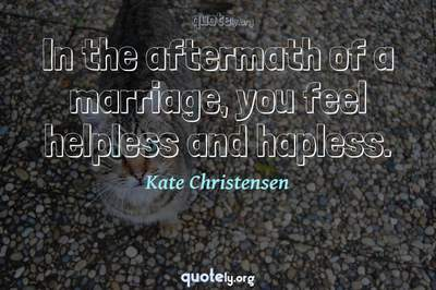 Photo Quote of In the aftermath of a marriage, you feel helpless and hapless.