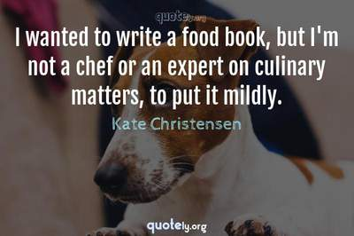 Photo Quote of I wanted to write a food book, but I'm not a chef or an expert on culinary matters, to put it mildly.