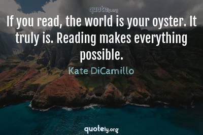 Photo Quote of If you read, the world is your oyster. It truly is. Reading makes everything possible.