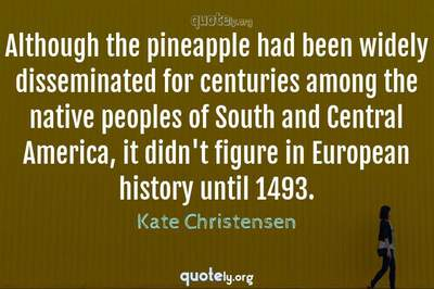Photo Quote of Although the pineapple had been widely disseminated for centuries among the native peoples of South and Central America, it didn't figure in European history until 1493.