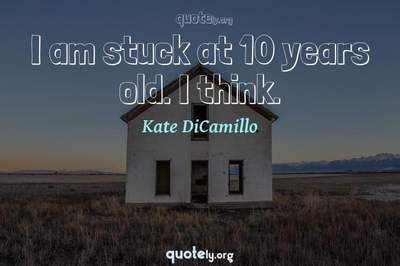 Photo Quote of I am stuck at 10 years old. I think.