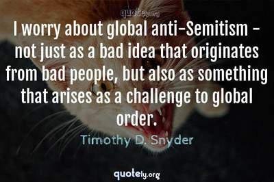 Photo Quote of I worry about global anti-Semitism - not just as a bad idea that originates from bad people, but also as something that arises as a challenge to global order.