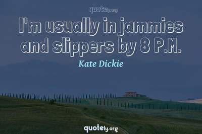 Photo Quote of I'm usually in jammies and slippers by 8 P.M.