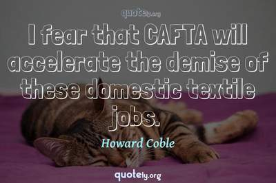 Photo Quote of I fear that CAFTA will accelerate the demise of these domestic textile jobs.