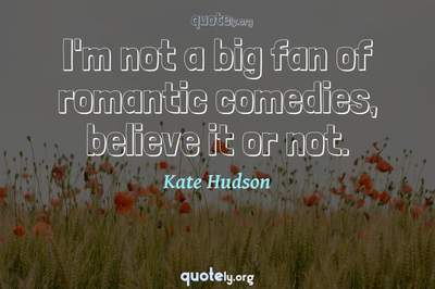 Photo Quote of I'm not a big fan of romantic comedies, believe it or not.