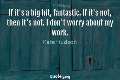 Photo Quote of If it's a big hit, fantastic. If it's not, then it's not. I don't worry about my work.