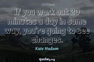 Photo Quote of If you work out 20 minutes a day in some way, you're going to see changes.