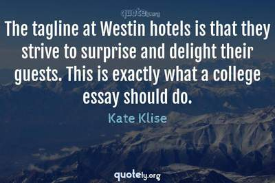 Photo Quote of The tagline at Westin hotels is that they strive to surprise and delight their guests. This is exactly what a college essay should do.