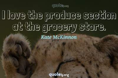 Photo Quote of I love the produce section at the grocery store.