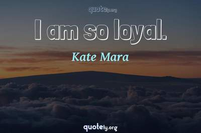 Photo Quote of I am so loyal.