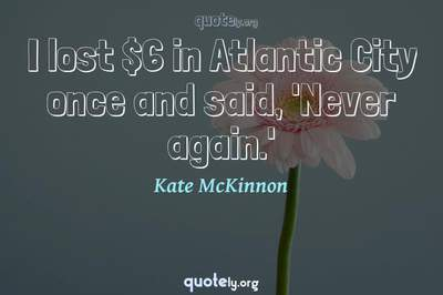 Photo Quote of I lost $6 in Atlantic City once and said, 'Never again.'