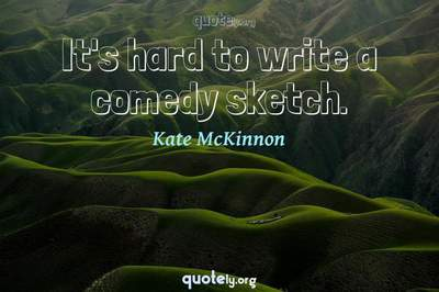 Photo Quote of It's hard to write a comedy sketch.