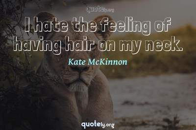 Photo Quote of I hate the feeling of having hair on my neck.