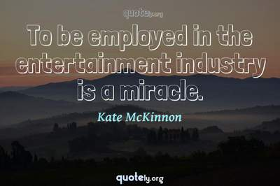 Photo Quote of To be employed in the entertainment industry is a miracle.