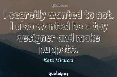 Photo Quote of I secretly wanted to act. I also wanted be a toy designer and make puppets.