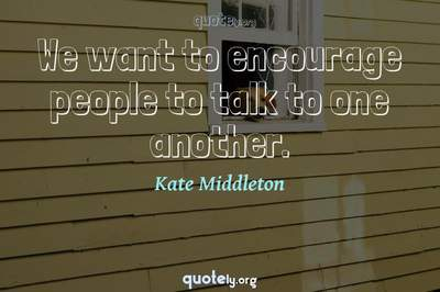 Photo Quote of We want to encourage people to talk to one another.