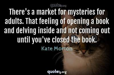 Photo Quote of There's a market for mysteries for adults. That feeling of opening a book and delving inside and not coming out until you've closed the book.