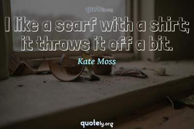 Photo Quote of I like a scarf with a shirt; it throws it off a bit.