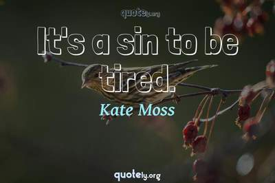 Photo Quote of It's a sin to be tired.