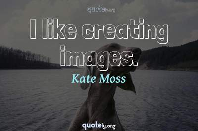 Photo Quote of I like creating images.