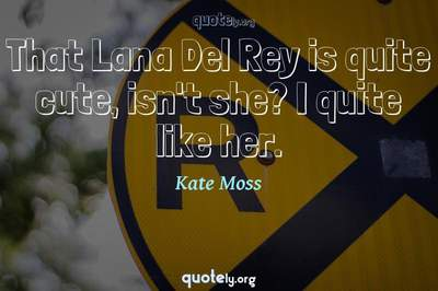 Photo Quote of That Lana Del Rey is quite cute, isn't she? I quite like her.