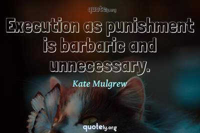 Photo Quote of Execution as punishment is barbaric and unnecessary.