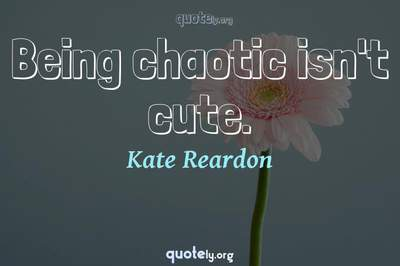 Photo Quote of Being chaotic isn't cute.