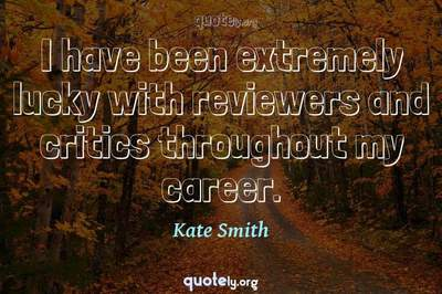 Photo Quote of I have been extremely lucky with reviewers and critics throughout my career.