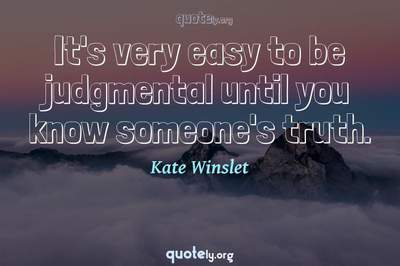 Photo Quote of It's very easy to be judgmental until you know someone's truth.