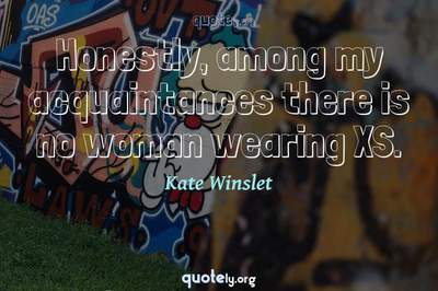 Photo Quote of Honestly, among my acquaintances there is no woman wearing XS.