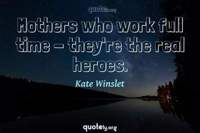 Photo Quote of Mothers who work full time - they're the real heroes.