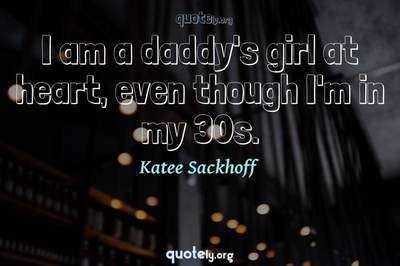 Photo Quote of I am a daddy's girl at heart, even though I'm in my 30s.