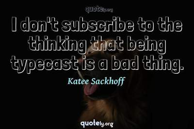 Photo Quote of I don't subscribe to the thinking that being typecast is a bad thing.