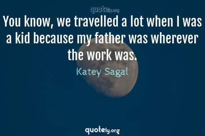 Photo Quote of You know, we travelled a lot when I was a kid because my father was wherever the work was.
