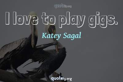 Photo Quote of I love to play gigs.