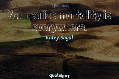 Photo Quote of You realize mortality is everywhere.