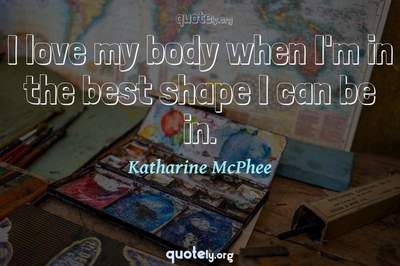 Photo Quote of I love my body when I'm in the best shape I can be in.
