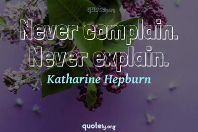 Photo Quote of Never complain. Never explain.