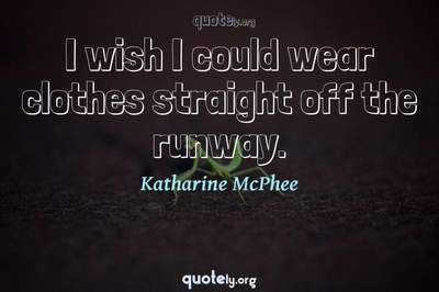 Photo Quote of I wish I could wear clothes straight off the runway.