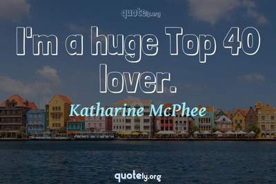 Photo Quote of I'm a huge Top 40 lover.
